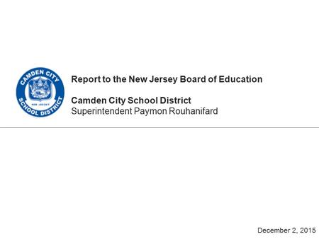 Report to the New Jersey Board of Education Camden City School District Superintendent Paymon Rouhanifard December 2, 2015.