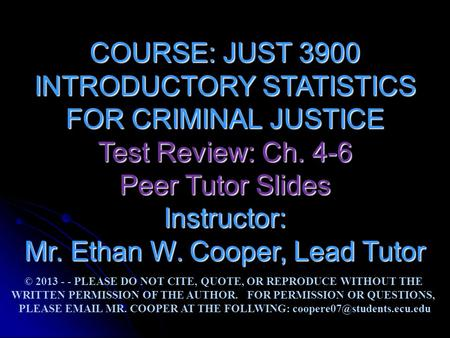 COURSE: JUST 3900 INTRODUCTORY STATISTICS FOR CRIMINAL JUSTICE Test Review: Ch. 4-6 Peer Tutor Slides Instructor: Mr. Ethan W. Cooper, Lead Tutor © 2013.