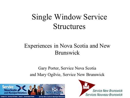 Single Window Service Structures Experiences in Nova Scotia and New Brunswick Gary Porter, Service Nova Scotia and Mary Ogilvie, Service New Brunswick.
