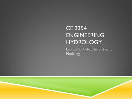 CE 3354 ENGINEERING HYDROLOGY Lecture 6: Probability Estimation Modeling.
