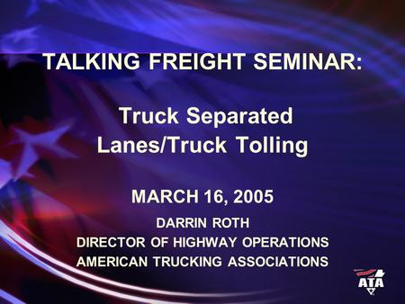 TALKING FREIGHT SEMINAR: Truck Separated Lanes/Truck Tolling MARCH 16, 2005 DARRIN ROTH DIRECTOR OF HIGHWAY OPERATIONS AMERICAN TRUCKING ASSOCIATIONS.
