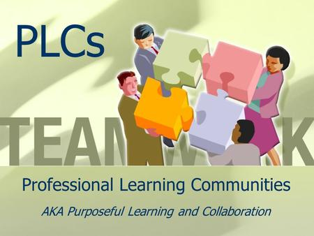 Professional Learning Communities AKA Purposeful Learning and Collaboration PLCs.