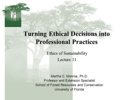 Turning Ethical Decisions into Professional Practices Ethics of Sustainability Lecture 11 Martha C. Monroe, Ph.D. Professor and Extension Specialist School.