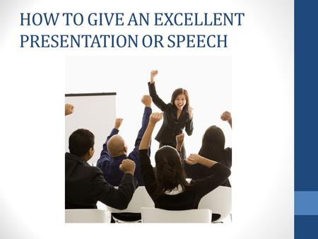 "HOW TO GIVE AN EXCELLENT PRESENTATION OR SPEECH. ""90 % of how well the talk will go is determined before the speaker steps on the platform."" -Somers White."
