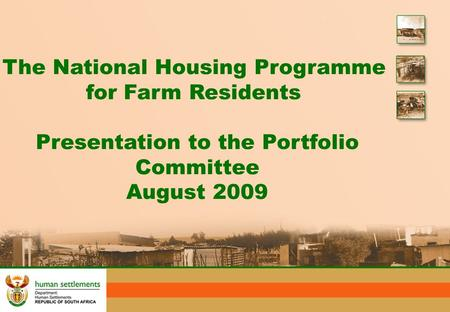 The National Housing Programme for Farm Residents Presentation to the Portfolio Committee August 2009.