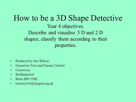 How to be a 3D Shape Detective Produced by Sue Bolton Greenway First and Nursery School Crossways Berkhamsted Herts HP4 3NH Year.