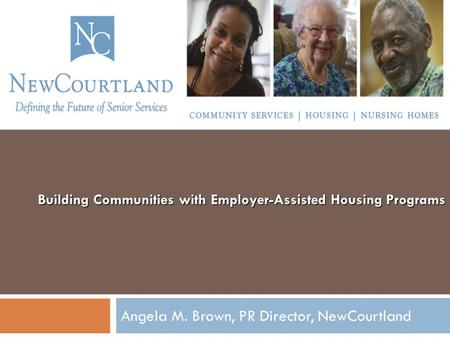 Building Communities with Employer-Assisted Housing Programs Angela M. Brown, PR Director, NewCourtland.