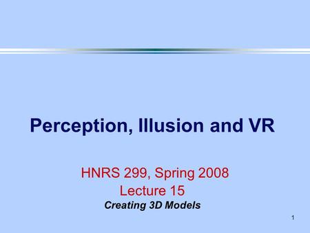 1 Perception, Illusion and VR HNRS 299, Spring 2008 Lecture 15 Creating 3D Models.