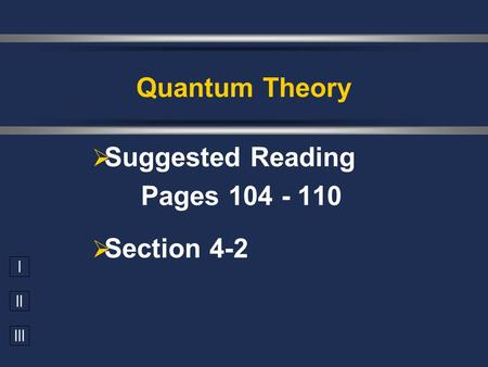I II III  Suggested Reading Pages 104 - 110  Section 4-2 Quantum Theory.