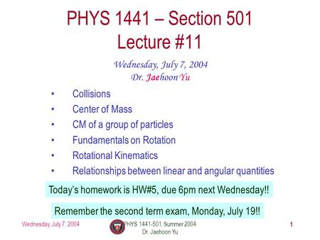 Wednesday, July 7, 2004PHYS 1441-501, Summer 2004 Dr. Jaehoon Yu 1 PHYS 1441 – Section 501 Lecture #11 Wednesday, July 7, 2004 Dr. Jaehoon Yu Collisions.