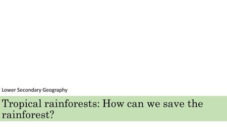 Tropical rainforests: How can we save the rainforest? Lower Secondary Geography.
