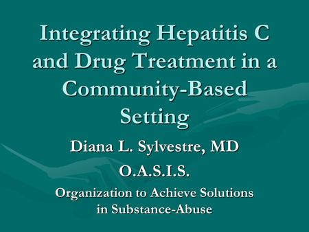 Integrating Hepatitis C and Drug Treatment in a Community-Based Setting Diana L. Sylvestre, MD O.A.S.I.S. Organization to Achieve Solutions in Substance-Abuse.