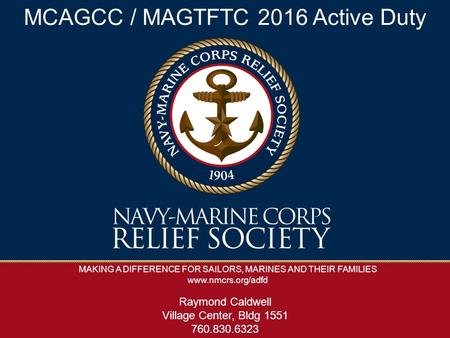 MAKING A DIFFERENCE FOR SAILORS, MARINES AND THEIR FAMILIES www.nmcrs.org/adfd MCAGCC / MAGTFTC 2016 Active Duty Raymond Caldwell Village Center, Bldg.