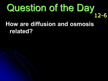Question of the Day 12-6 How are diffusion and osmosis related?