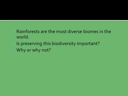  Rainforests are the most diverse biomes in the world.  Is preserving this biodiversity important?  Why or why not?