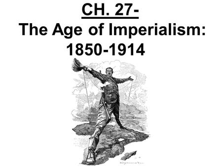 CH. 27- The Age of Imperialism: 1850-1914 Section 1- The Scramble for Africa Industrialization stirred ambitions in many European nations. They wanted.