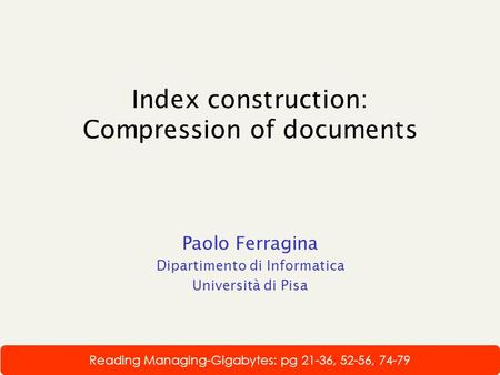 Index construction: Compression of documents Paolo Ferragina Dipartimento di Informatica Università di Pisa Reading Managing-Gigabytes: pg 21-36, 52-56,