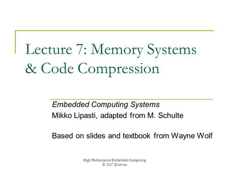 High Performance Embedded Computing © 2007 Elsevier Lecture 7: Memory Systems & Code Compression Embedded Computing Systems Mikko Lipasti, adapted from.