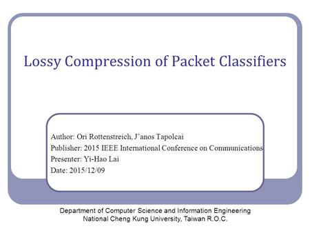 Lossy Compression of Packet Classifiers Author: Ori Rottenstreich, J'anos Tapolcai Publisher: 2015 IEEE International Conference on Communications Presenter: