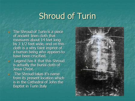 Shroud of Turin The Shroud of Turin is a piece of ancient linen cloth that measures about 14 feet long by 3 1/2 feet wide, and on this cloth is a very.