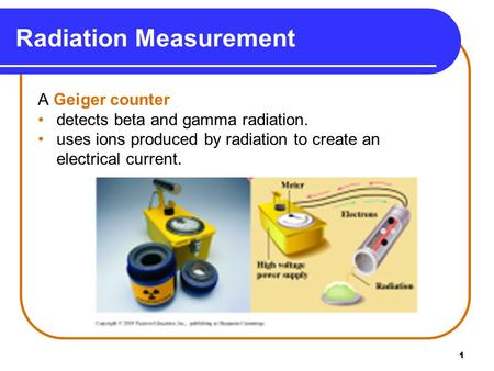 1 Radiation Measurement A Geiger counter detects beta and gamma radiation. uses ions produced by radiation to create an electrical current.