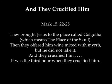 And They Crucified Him Mark 15: 22-25 They brought Jesus to the place called Golgotha (which means The Place of the Skull). Then they offered him wine.