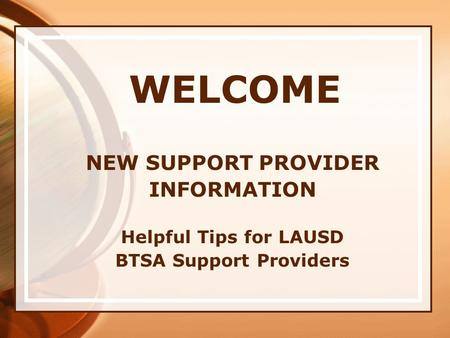 WELCOME NEW SUPPORT PROVIDER INFORMATION Helpful Tips for LAUSD BTSA Support Providers.