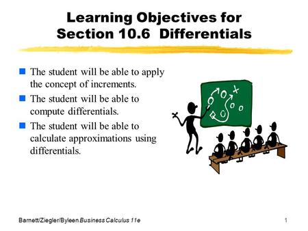 Barnett/Ziegler/Byleen Business Calculus 11e1 Learning Objectives for Section 10.6 Differentials The student will be able to apply the concept of increments.