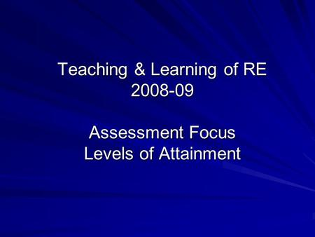 Teaching & Learning of RE 2008-09 Assessment Focus Levels of Attainment.