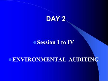 DAY 2 Session I to IV ENVIRONMENTAL AUDITING. Session recap In the previous sessions we discussed : Introduction to Environmental issues Environmental.