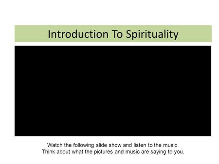 Introduction To Spirituality Watch the following slide show and listen to the music. Think about what the pictures and music are saying to you.