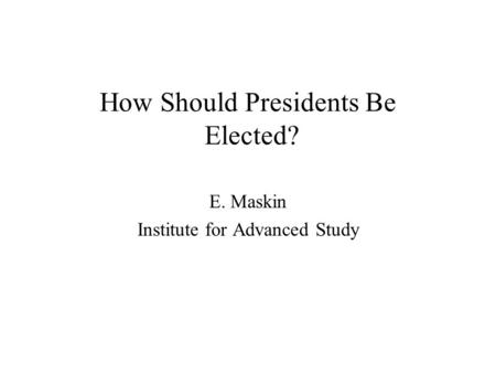How Should Presidents Be Elected? E. Maskin Institute for Advanced Study.