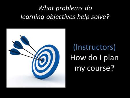 What problems do learning objectives help solve? (Instructors) How do I plan my course?