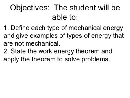 Objectives: The student will be able to: 1. Define each type of mechanical energy and give examples of types of energy that are not mechanical. 2. State.