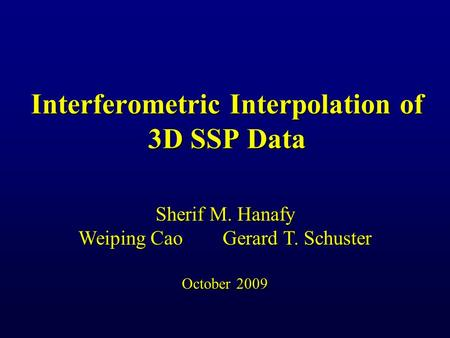 Interferometric Interpolation of 3D SSP Data Sherif M. Hanafy Weiping Cao Gerard T. Schuster October 2009.