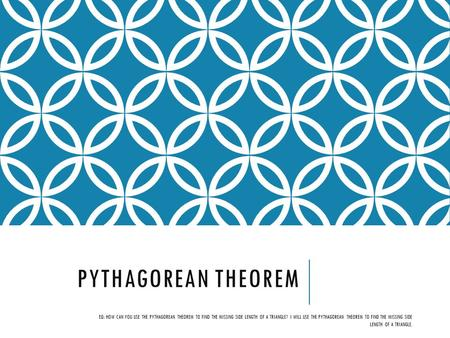 PYTHAGOREAN THEOREM EQ: HOW CAN YOU USE THE PYTHAGOREAN THEOREM TO FIND THE MISSING SIDE LENGTH OF A TRIANGLE? I WILL USE THE PYTHAGOREAN THEOREM TO FIND.