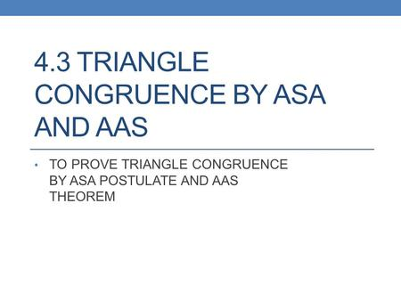 4.3 TRIANGLE CONGRUENCE BY ASA AND AAS TO PROVE TRIANGLE CONGRUENCE BY ASA POSTULATE AND AAS THEOREM.