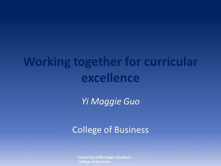 Working together for curricular excellence Yi Maggie Guo College of Business University of Michigan-Dearborn College of Business.