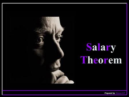 Salary Theorem Prepared by: Kumar.H.P. Everyone knows the Salary Theorem establishes that engineers and scientists can NEVER EVER earn as much money as.