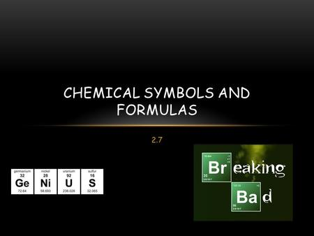2.7 CHEMICAL SYMBOLS AND FORMULAS. CHEMICAL SYMBOLS A Chemical symbol is an abbreviation of a name of an element. Capital letter if only one letter. Only.