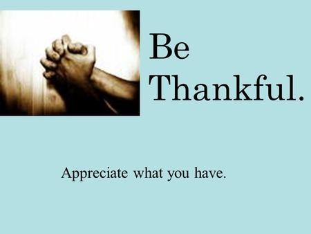 Be Thankful. Appreciate what you have.. If you think you're unhappy… …look at them.