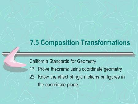 7.5 Composition Transformations California Standards for Geometry 17: Prove theorems using coordinate geometry 22: Know the effect of rigid motions on.