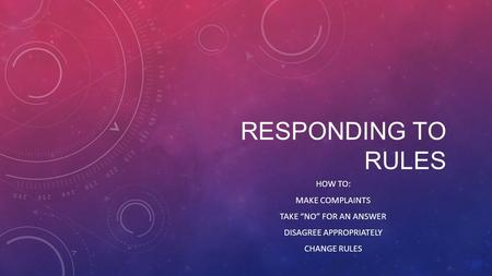 "RESPONDING TO RULES HOW TO: MAKE COMPLAINTS TAKE ""NO"" FOR AN ANSWER DISAGREE APPROPRIATELY CHANGE RULES."