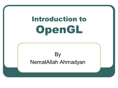 Introduction to OpenGL By NematAllah Ahmadyan. About OpenGL Open Graphic Library is an open- source library for displaying 2D/3D shapes. a software interface.