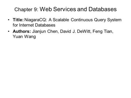 Chapter 9: Web Services and Databases Title: NiagaraCQ: A Scalable Continuous Query System for Internet Databases Authors: Jianjun Chen, David J. DeWitt,