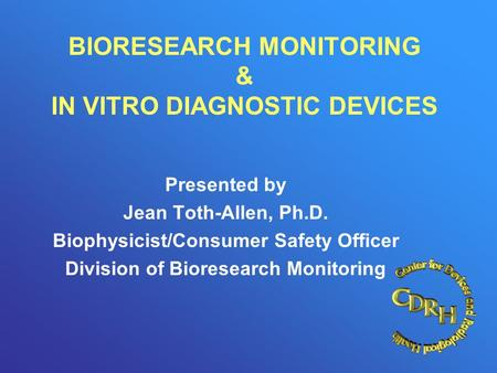 BIORESEARCH MONITORING & IN VITRO DIAGNOSTIC DEVICES Presented by Jean Toth-Allen, Ph.D. Biophysicist/Consumer Safety Officer Division of Bioresearch Monitoring.