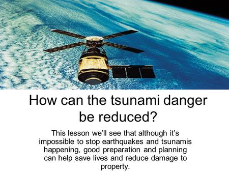 How can the tsunami danger be reduced? This lesson we'll see that although it's impossible to stop earthquakes and tsunamis happening, good preparation.