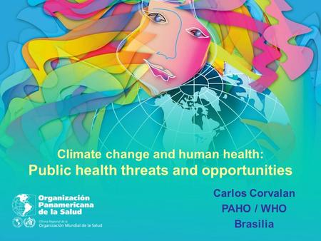 Carlos Corvalan PAHO / WHO Brasilia Climate change and human health: Public health threats and opportunities.