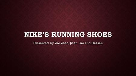NIKE'S RUNNING SHOES Presented by Yue Zhao, Jihan Cai and Hassan.