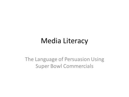 Media Literacy The Language of Persuasion Using Super Bowl Commercials.